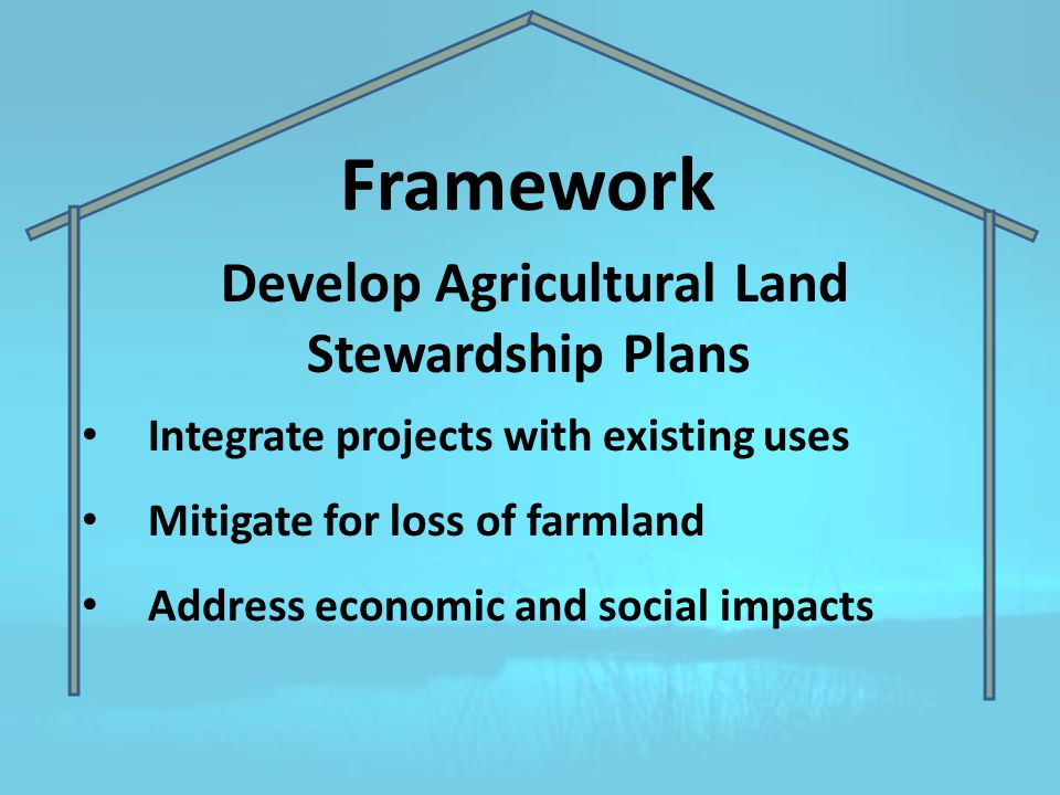 Framework Develop Agricultural Land Stewardship Plans Integrate projects with existing uses Mitigate for loss of farmland Address economic and social impacts