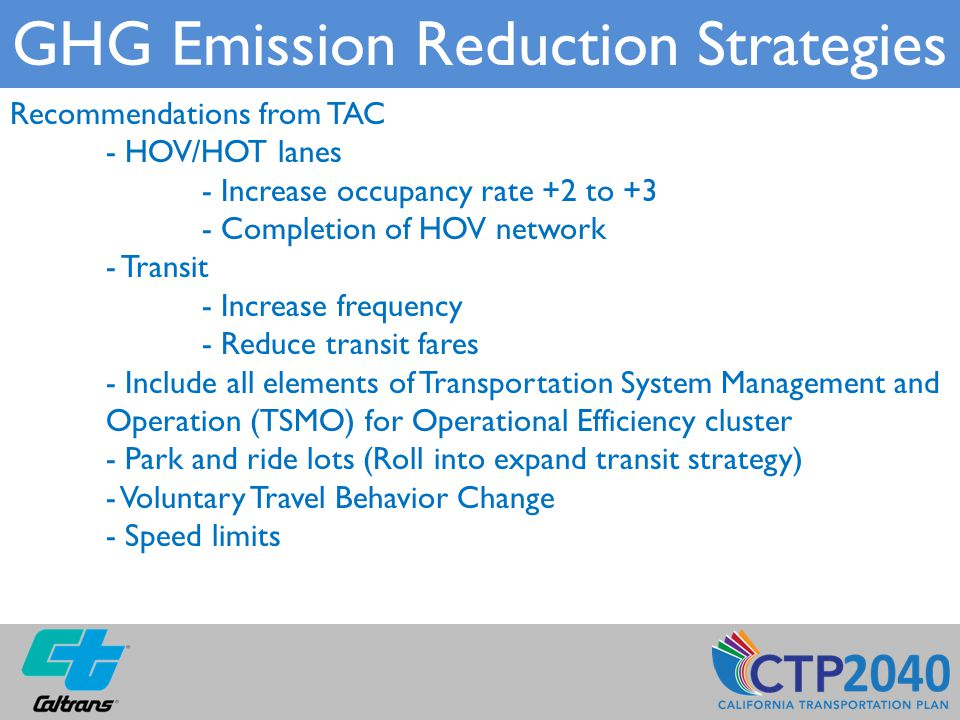 Recommendations from TAC - HOV/HOT lanes - Increase occupancy rate +2 to +3 - Completion of HOV network - Transit - Increase frequency - Reduce transit fares - Include all elements of Transportation System Management and Operation (TSMO) for Operational Efficiency cluster - Park and ride lots (Roll into expand transit strategy) - Voluntary Travel Behavior Change - Speed limits GHG Emission Reduction Strategies