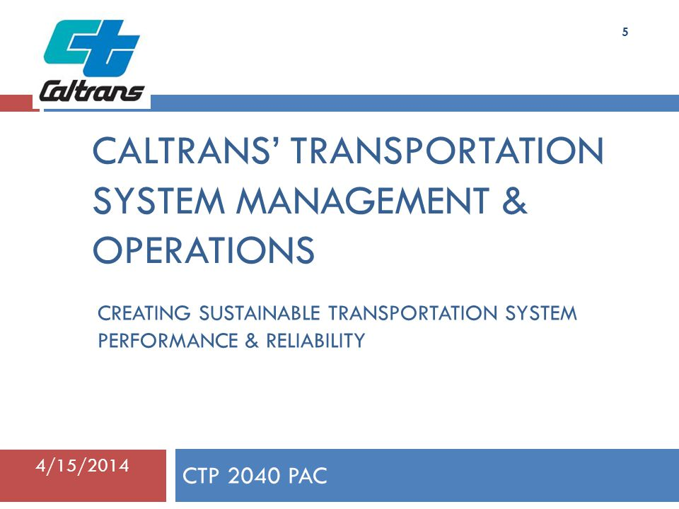 CALTRANS' TRANSPORTATION SYSTEM MANAGEMENT & OPERATIONS CTP 2040 PAC 4/15/ Kris Kuhl Assistant Division Chief, Division of Traffic Operations CREATING SUSTAINABLE TRANSPORTATION SYSTEM PERFORMANCE & RELIABILITY