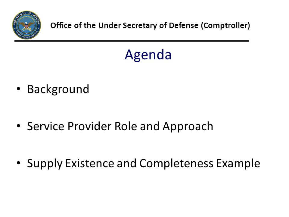 Agenda Office of the Under Secretary of Defense (Comptroller) Background Service Provider Role and Approach Supply Existence and Completeness Example