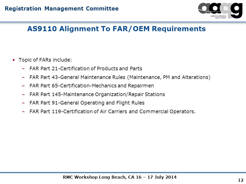 RMC Workshop Long Beach, CA 16 – 17 July 2014 Registration Management Committee AS9110 Alignment To FAR/OEM Requirements Topic of FARs include: –FAR Part 21-Certification of Products and Parts –FAR Part 43-General Maintenance Rules (Maintenance, PM and Alterations) –FAR Part 65-Certification-Mechanics and Repairmen –FAR Part 145-Maintenance Organization/Repair Stations –FAR Part 91-General Operating and Flight Rules –FAR Part 119-Certification of Air Carriers and Commercial Operators.