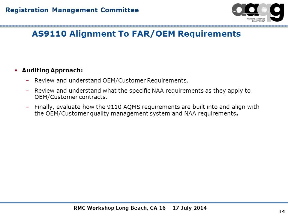 RMC Workshop Long Beach, CA 16 – 17 July 2014 Registration Management Committee AS9110 Alignment To FAR/OEM Requirements Auditing Approach: –Review and understand OEM/Customer Requirements.
