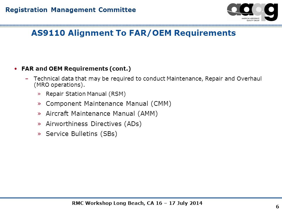 RMC Workshop Long Beach, CA 16 – 17 July 2014 Registration Management Committee AS9110 Alignment To FAR/OEM Requirements FAR and OEM Requirements (cont.) –Technical data that may be required to conduct Maintenance, Repair and Overhaul (MRO operations).