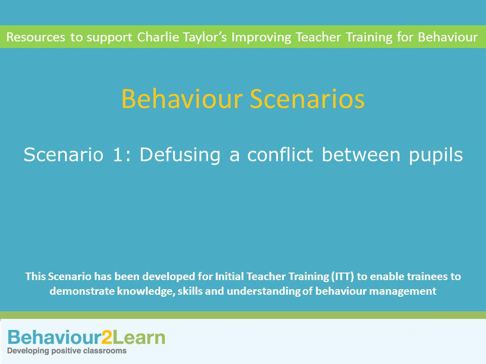 More challenging behaviour Scenario 1: Defusing a conflict between pupils Behaviour Scenarios Resources to support Charlie Taylor's Improving Teacher Training for Behaviour This Scenario has been developed for Initial Teacher Training (ITT) to enable trainees to demonstrate knowledge, skills and understanding of behaviour management