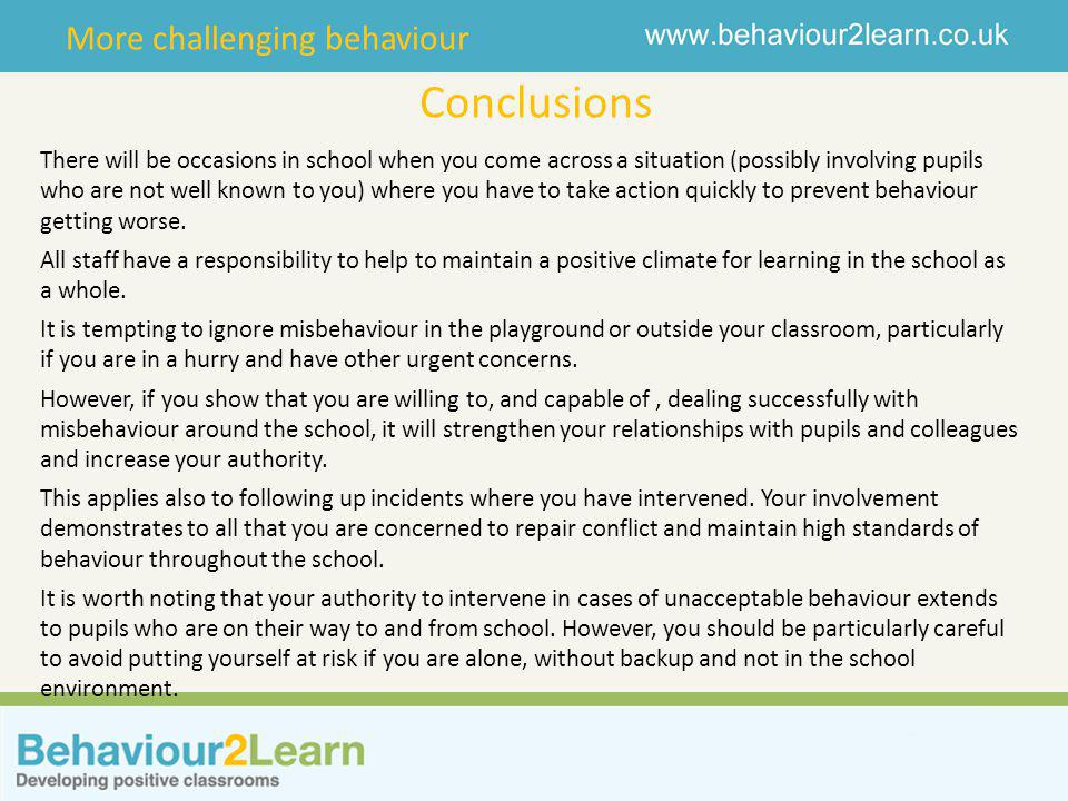 More challenging behaviour Conclusions There will be occasions in school when you come across a situation (possibly involving pupils who are not well known to you) where you have to take action quickly to prevent behaviour getting worse.