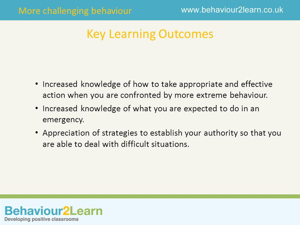 More challenging behaviour Key Learning Outcomes Increased knowledge of how to take appropriate and effective action when you are confronted by more extreme behaviour.