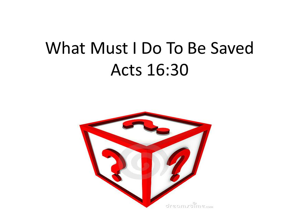 What Must I Do To Be Saved Acts 16:30