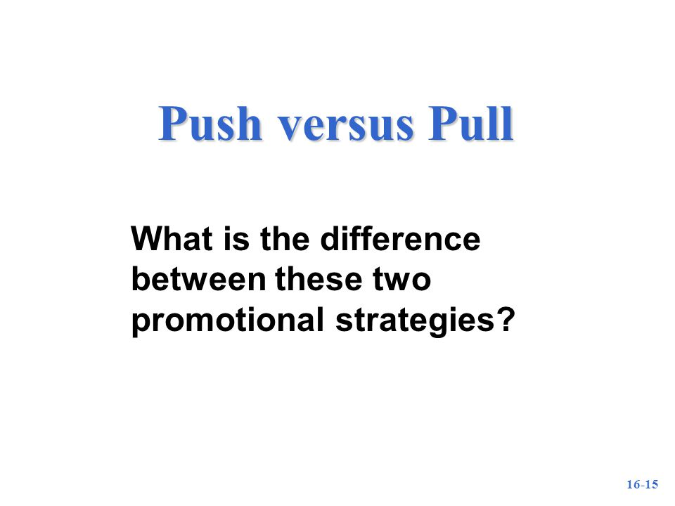 16-15 Push versus Pull What is the difference between these two promotional strategies