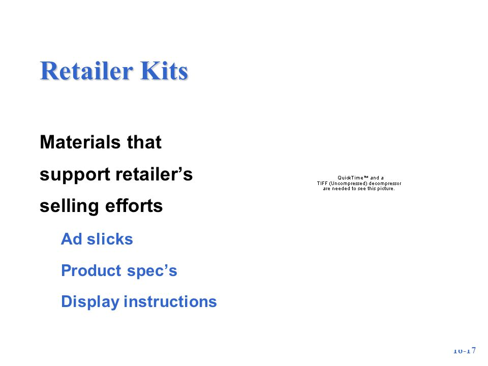 16-17 Retailer Kits Materials that support retailer's selling efforts –Ad slicks –Product spec's –Display instructions