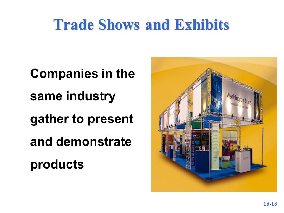 16-18 Trade Shows and Exhibits Companies in the same industry gather to present and demonstrate products