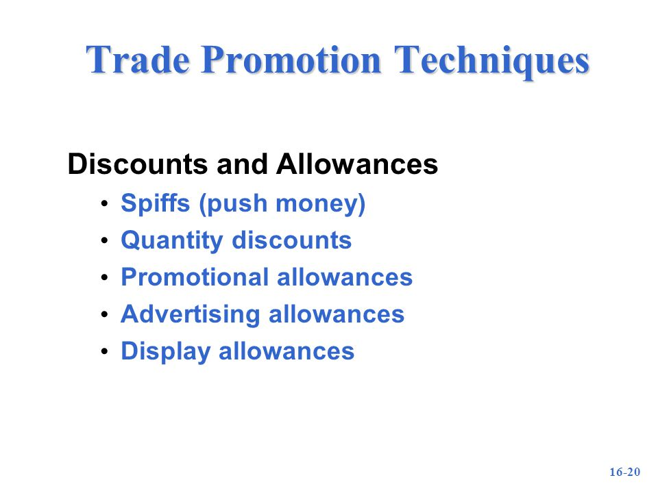 16-20 Trade Promotion Techniques Discounts and Allowances Spiffs (push money) Quantity discounts Promotional allowances Advertising allowances Display allowances