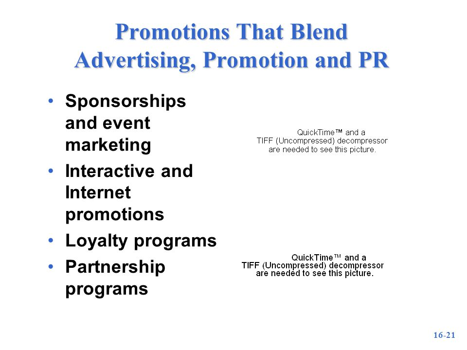 16-21 Promotions That Blend Advertising, Promotion and PR Sponsorships and event marketing Interactive and Internet promotions Loyalty programs Partnership programs