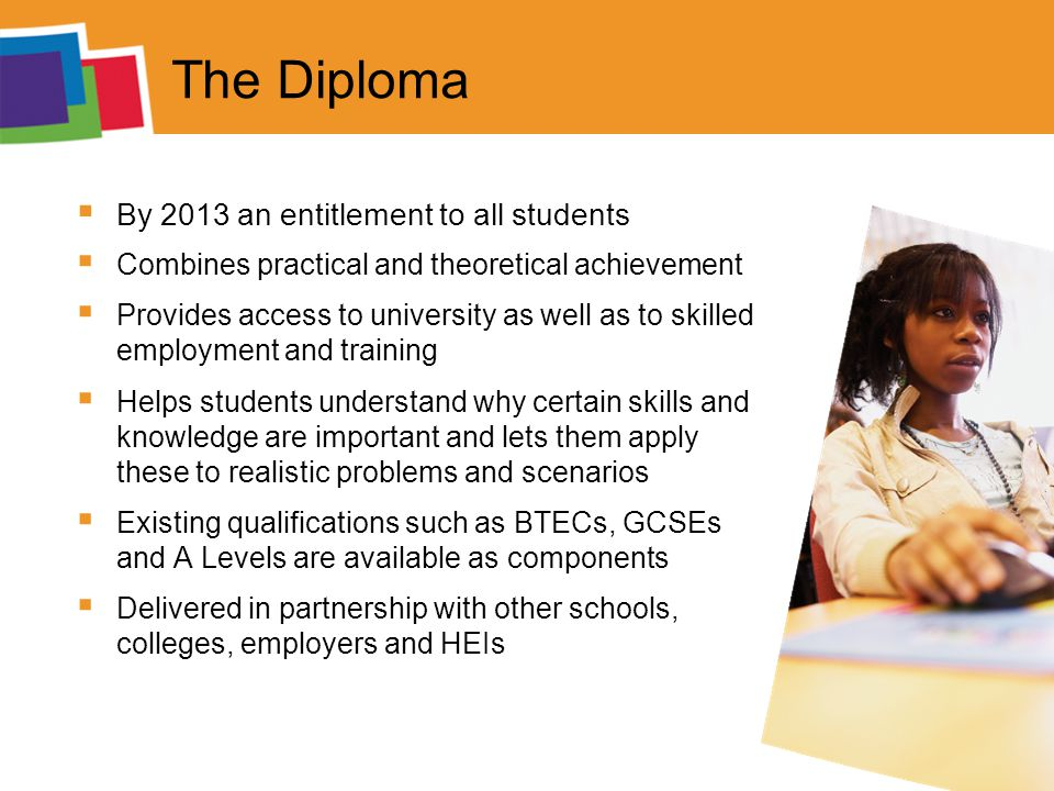 The Diploma  By 2013 an entitlement to all students  Combines practical and theoretical achievement  Provides access to university as well as to skilled employment and training  Helps students understand why certain skills and knowledge are important and lets them apply these to realistic problems and scenarios  Existing qualifications such as BTECs, GCSEs and A Levels are available as components  Delivered in partnership with other schools, colleges, employers and HEIs