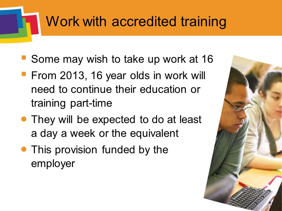 Work with accredited training  Some may wish to take up work at 16  From 2013, 16 year olds in work will need to continue their education or training part-time  They will be expected to do at least a day a week or the equivalent  This provision funded by the employer
