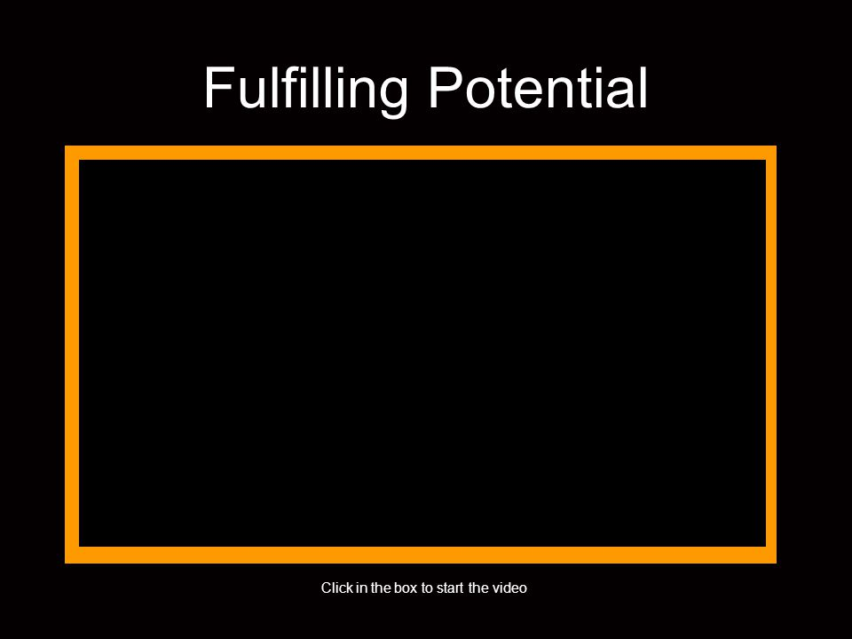 Fulfilling Potential Click in the box to start the video