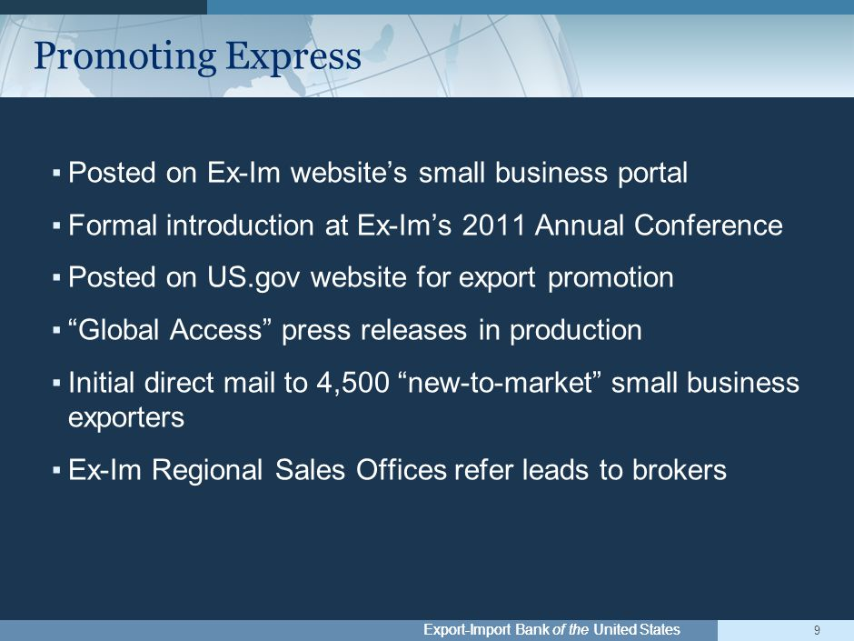 Export-Import Bank of the United States ▪Posted on Ex-Im website's small business portal ▪Formal introduction at Ex-Im's 2011 Annual Conference ▪Posted on US.gov website for export promotion ▪ Global Access press releases in production ▪Initial direct mail to 4,500 new-to-market small business exporters ▪Ex-Im Regional Sales Offices refer leads to brokers 9 Promoting Express