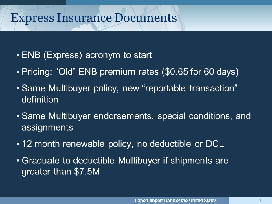 Export-Import Bank of the United States ▪ENB (Express) acronym to start ▪Pricing: Old ENB premium rates ($0.65 for 60 days) ▪Same Multibuyer policy, new reportable transaction definition ▪Same Multibuyer endorsements, special conditions, and assignments ▪12 month renewable policy, no deductible or DCL ▪Graduate to deductible Multibuyer if shipments are greater than $7.5M 8 Express Insurance Documents