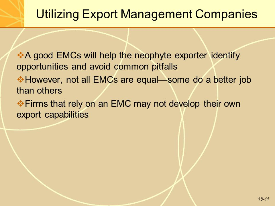 15-11 Utilizing Export Management Companies  A good EMCs will help the neophyte exporter identify opportunities and avoid common pitfalls  However, not all EMCs are equal—some do a better job than others  Firms that rely on an EMC may not develop their own export capabilities