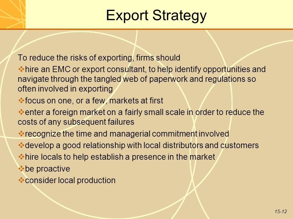 15-12 Export Strategy To reduce the risks of exporting, firms should  hire an EMC or export consultant, to help identify opportunities and navigate through the tangled web of paperwork and regulations so often involved in exporting  focus on one, or a few, markets at first  enter a foreign market on a fairly small scale in order to reduce the costs of any subsequent failures  recognize the time and managerial commitment involved  develop a good relationship with local distributors and customers  hire locals to help establish a presence in the market  be proactive  consider local production