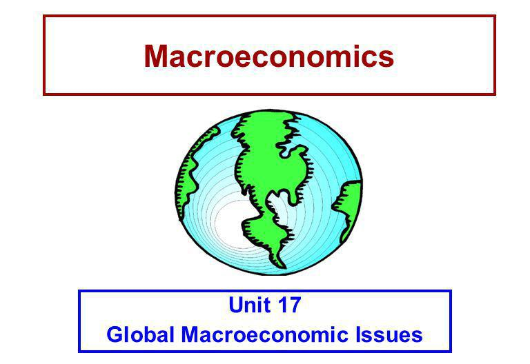 Macroeconomics Unit 17 Global Macroeconomic Issues