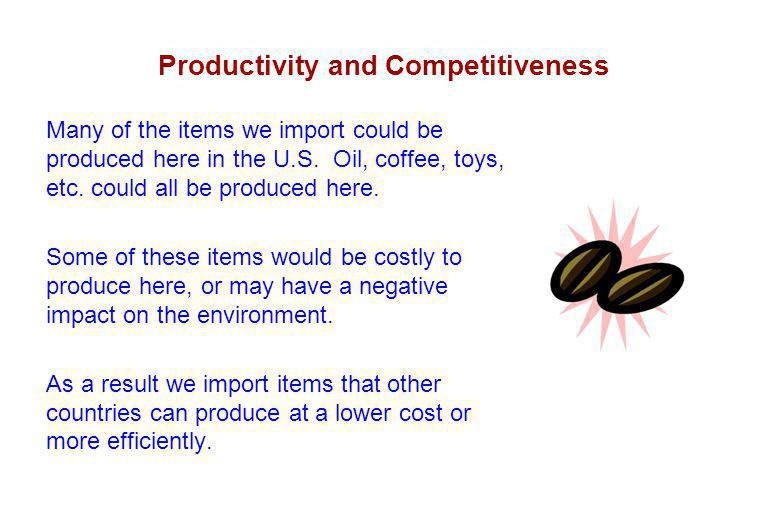 Productivity and Competitiveness Many of the items we import could be produced here in the U.S.