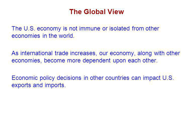 The Global View The U.S. economy is not immune or isolated from other economies in the world.