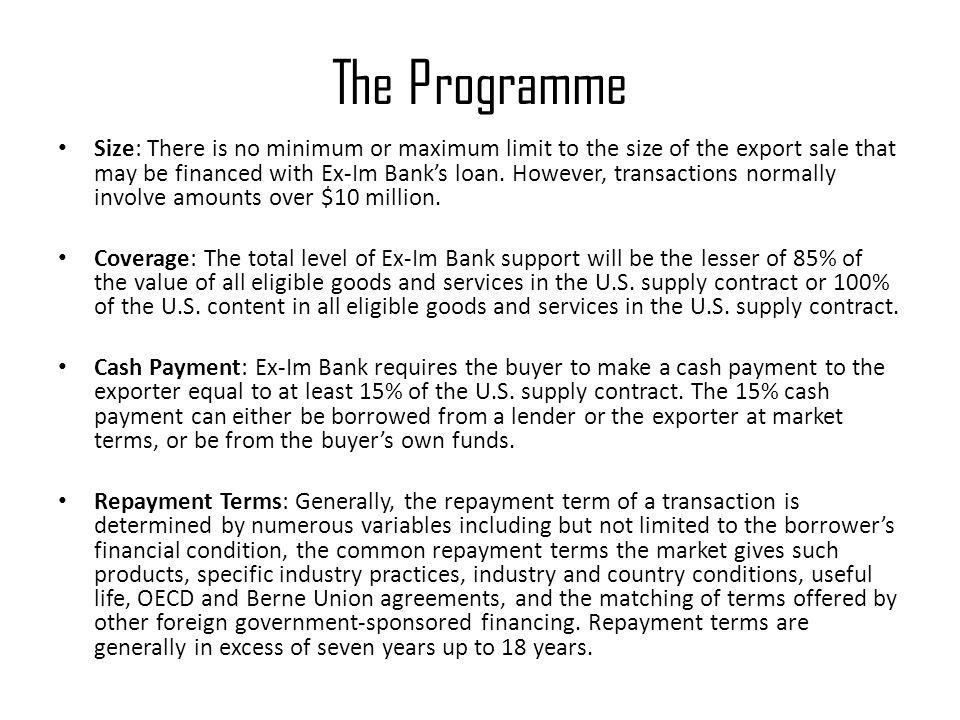 The Programme Size: There is no minimum or maximum limit to the size of the export sale that may be financed with Ex-Im Bank's loan.