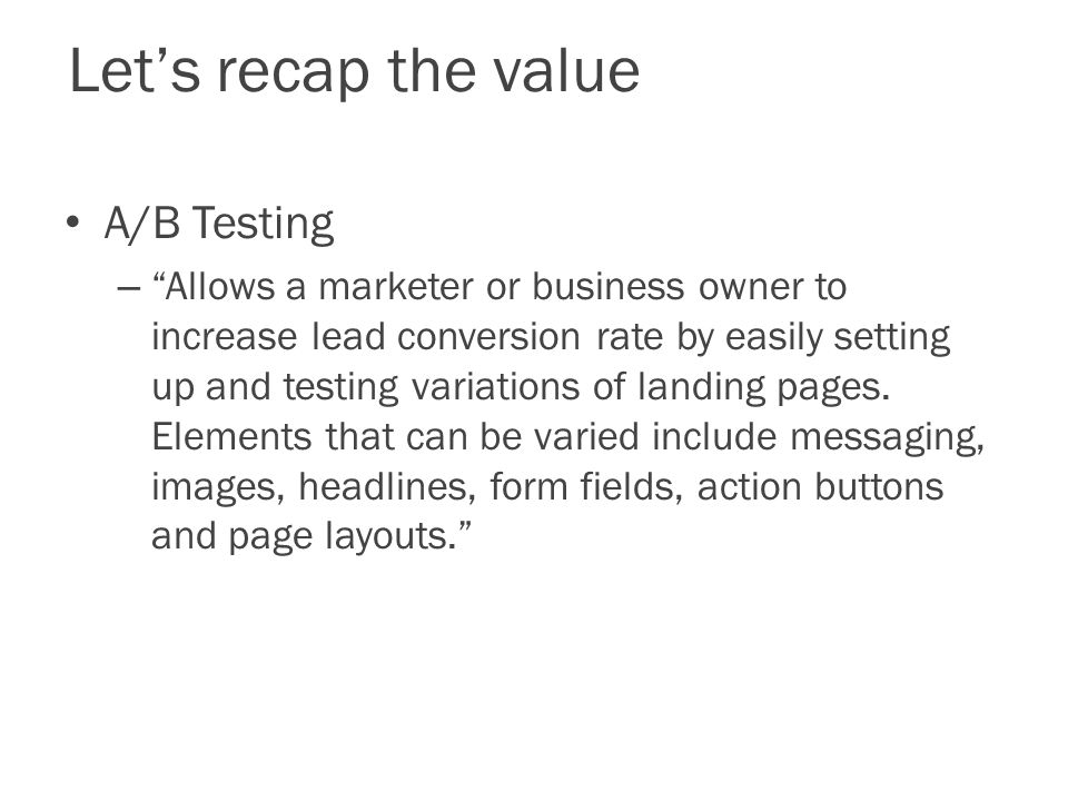 Let's recap the value A/B Testing – Allows a marketer or business owner to increase lead conversion rate by easily setting up and testing variations of landing pages.