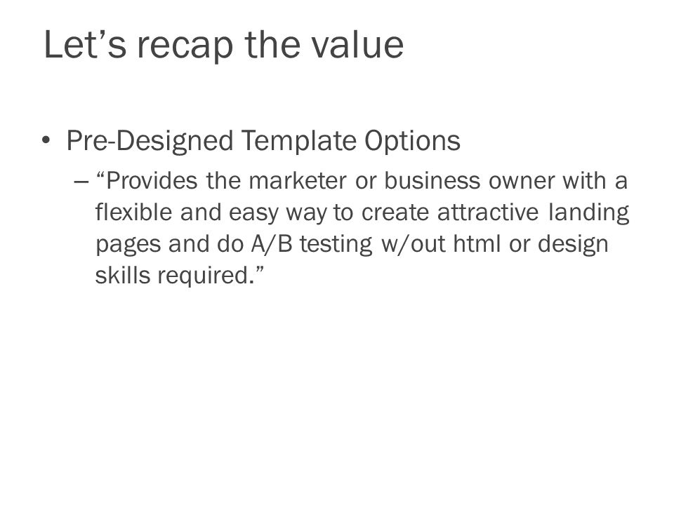 Let's recap the value Pre-Designed Template Options – Provides the marketer or business owner with a flexible and easy way to create attractive landing pages and do A/B testing w/out html or design skills required.