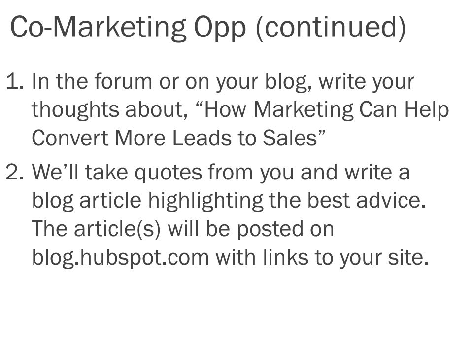 Co-Marketing Opp (continued) 1.In the forum or on your blog, write your thoughts about, How Marketing Can Help Convert More Leads to Sales 2.We'll take quotes from you and write a blog article highlighting the best advice.