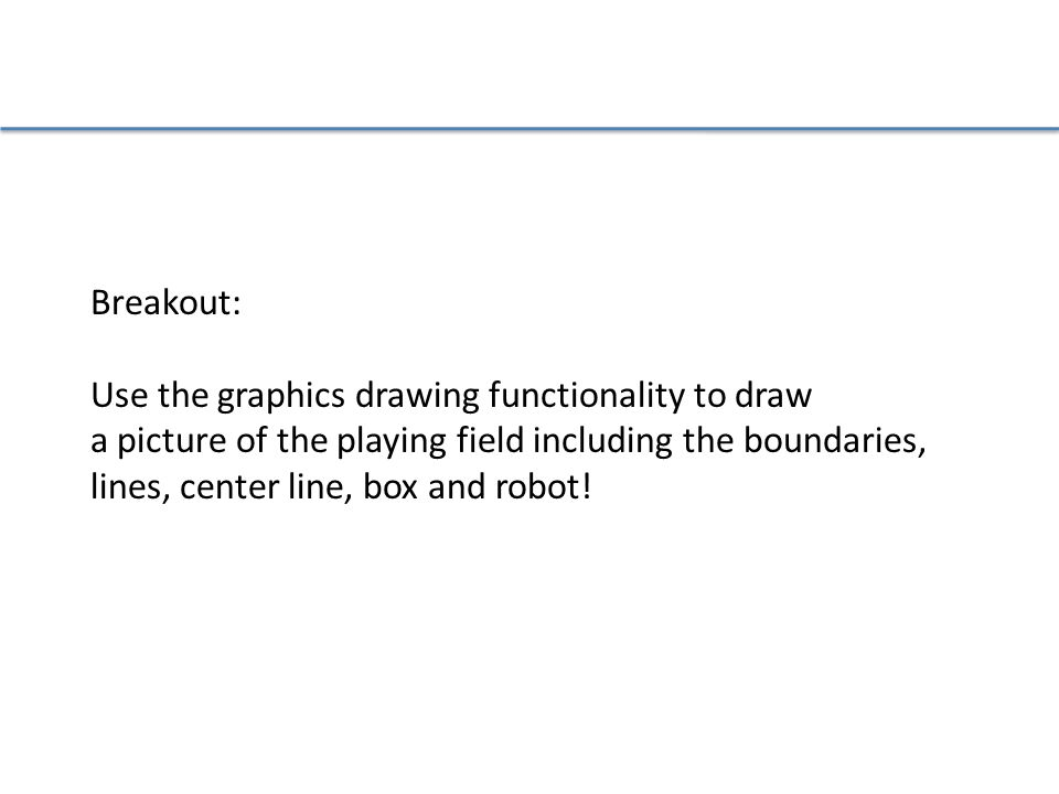 Breakout: Use the graphics drawing functionality to draw a picture of the playing field including the boundaries, lines, center line, box and robot!