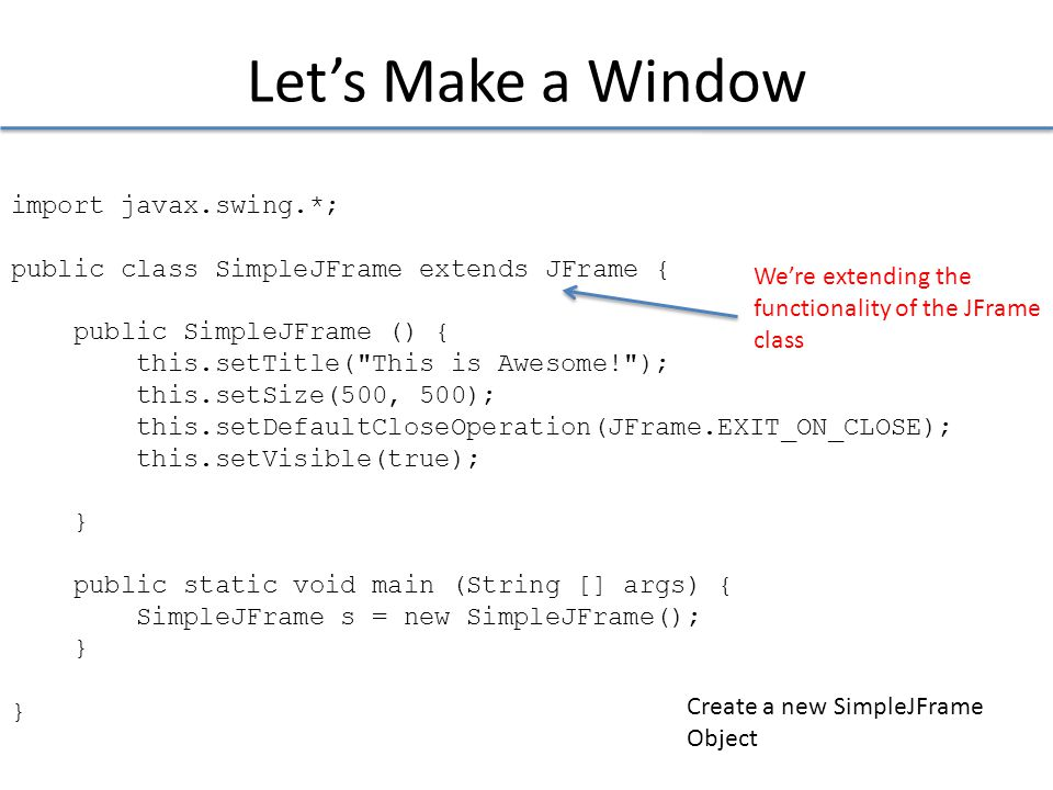 Let's Make a Window import javax.swing.*; public class SimpleJFrame extends JFrame { public SimpleJFrame () { this.setTitle( This is Awesome! ); this.setSize(500, 500); this.setDefaultCloseOperation(JFrame.EXIT_ON_CLOSE); this.setVisible(true); } public static void main (String [] args) { SimpleJFrame s = new SimpleJFrame(); } We're extending the functionality of the JFrame class Create a new SimpleJFrame Object