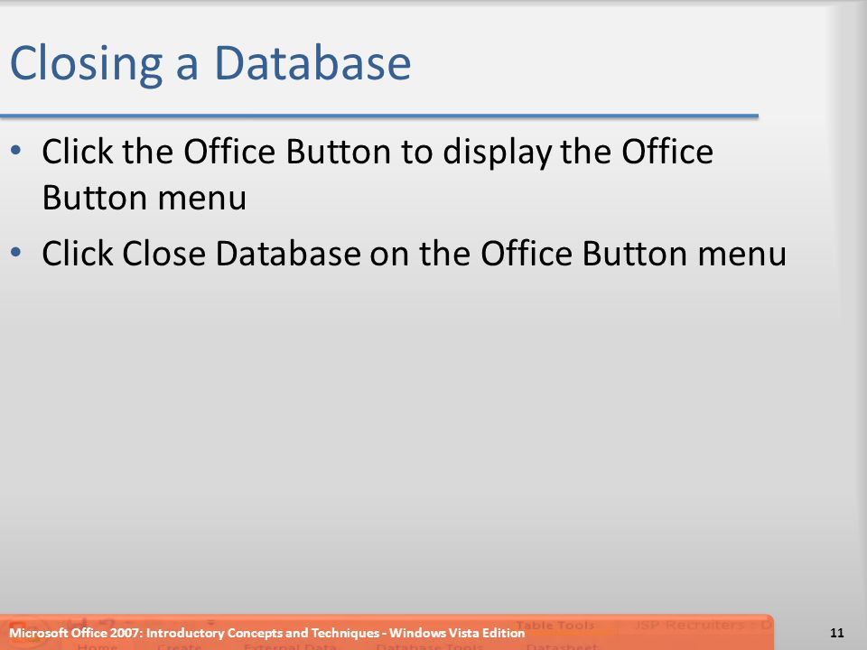 Closing a Database Click the Office Button to display the Office Button menu Click Close Database on the Office Button menu Microsoft Office 2007: Introductory Concepts and Techniques - Windows Vista Edition11