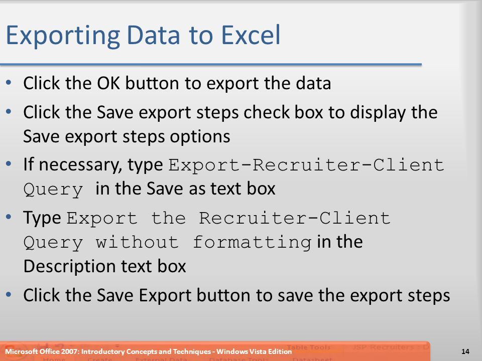Exporting Data to Excel Click the OK button to export the data Click the Save export steps check box to display the Save export steps options If necessary, type Export-Recruiter-Client Query in the Save as text box Type Export the Recruiter-Client Query without formatting in the Description text box Click the Save Export button to save the export steps Microsoft Office 2007: Introductory Concepts and Techniques - Windows Vista Edition14