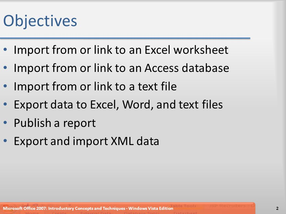 Objectives Import from or link to an Excel worksheet Import from or link to an Access database Import from or link to a text file Export data to Excel, Word, and text files Publish a report Export and import XML data 2Microsoft Office 2007: Introductory Concepts and Techniques - Windows Vista Edition