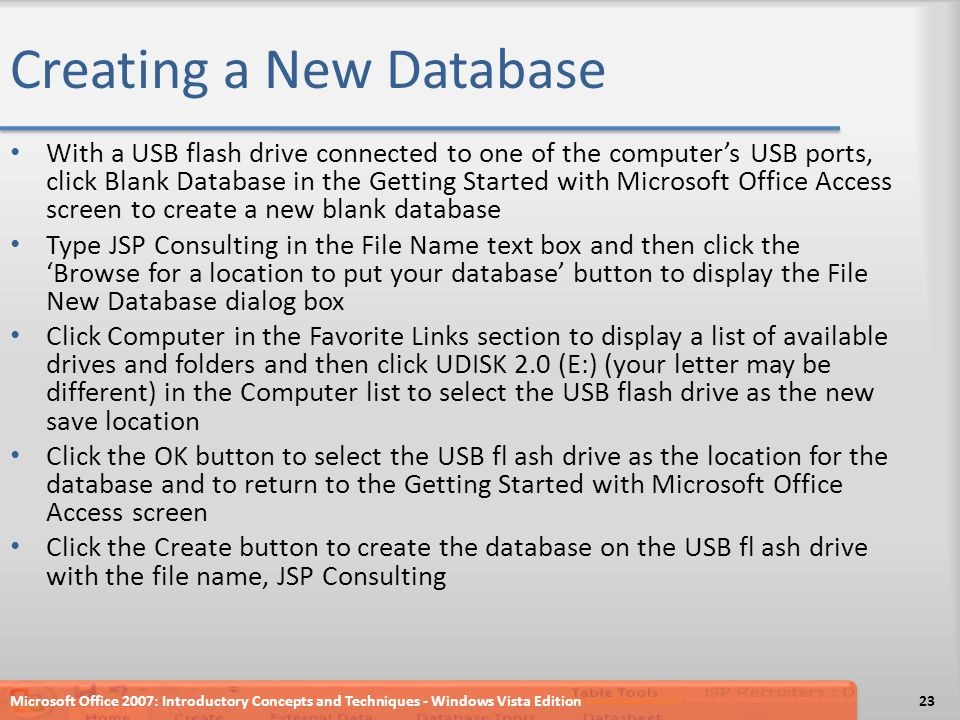 Creating a New Database With a USB flash drive connected to one of the computer's USB ports, click Blank Database in the Getting Started with Microsoft Office Access screen to create a new blank database Type JSP Consulting in the File Name text box and then click the 'Browse for a location to put your database' button to display the File New Database dialog box Click Computer in the Favorite Links section to display a list of available drives and folders and then click UDISK 2.0 (E:) (your letter may be different) in the Computer list to select the USB flash drive as the new save location Click the OK button to select the USB fl ash drive as the location for the database and to return to the Getting Started with Microsoft Office Access screen Click the Create button to create the database on the USB fl ash drive with the file name, JSP Consulting Microsoft Office 2007: Introductory Concepts and Techniques - Windows Vista Edition23