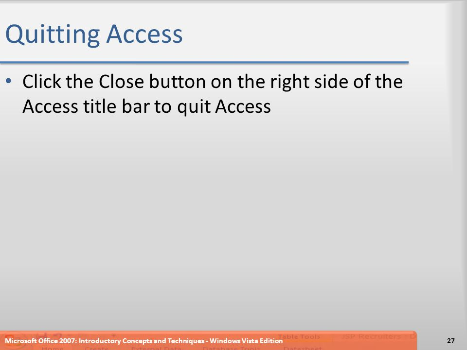 Quitting Access Click the Close button on the right side of the Access title bar to quit Access Microsoft Office 2007: Introductory Concepts and Techniques - Windows Vista Edition27
