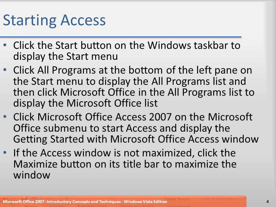Starting Access Click the Start button on the Windows taskbar to display the Start menu Click All Programs at the bottom of the left pane on the Start menu to display the All Programs list and then click Microsoft Office in the All Programs list to display the Microsoft Office list Click Microsoft Office Access 2007 on the Microsoft Office submenu to start Access and display the Getting Started with Microsoft Office Access window If the Access window is not maximized, click the Maximize button on its title bar to maximize the window Microsoft Office 2007: Introductory Concepts and Techniques - Windows Vista Edition4