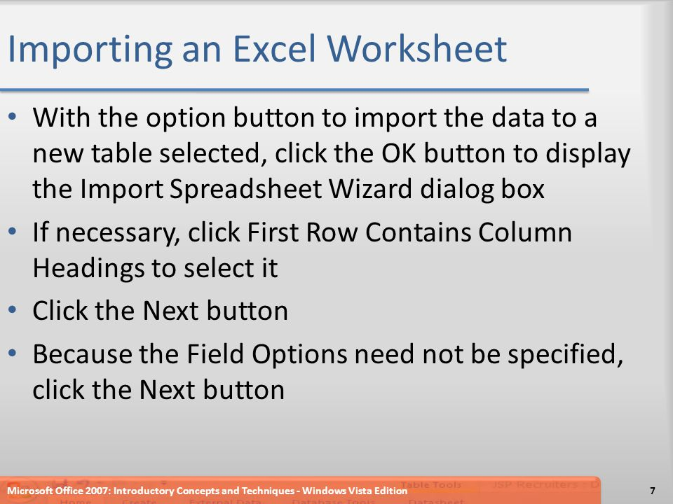 Importing an Excel Worksheet With the option button to import the data to a new table selected, click the OK button to display the Import Spreadsheet Wizard dialog box If necessary, click First Row Contains Column Headings to select it Click the Next button Because the Field Options need not be specified, click the Next button Microsoft Office 2007: Introductory Concepts and Techniques - Windows Vista Edition7