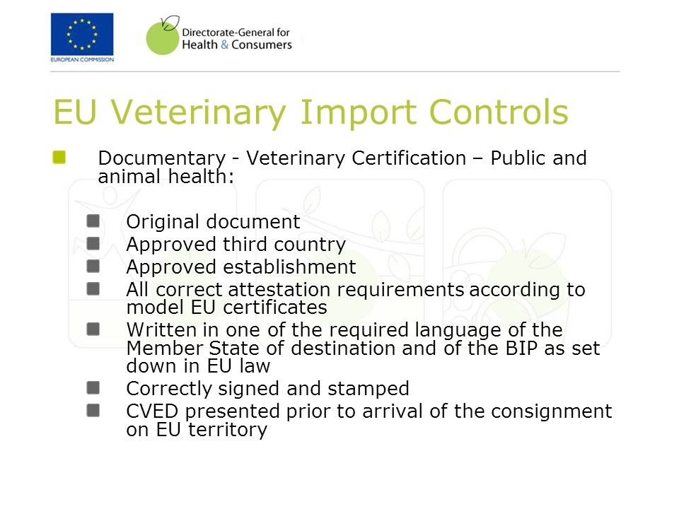 EU Veterinary Import Controls Documentary - Veterinary Certification – Public and animal health: Original document Approved third country Approved establishment All correct attestation requirements according to model EU certificates Written in one of the required language of the Member State of destination and of the BIP as set down in EU law Correctly signed and stamped CVED presented prior to arrival of the consignment on EU territory