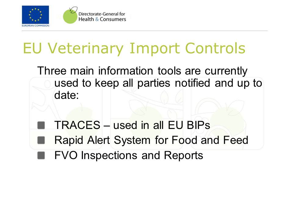 EU Veterinary Import Controls Three main information tools are currently used to keep all parties notified and up to date: TRACES – used in all EU BIPs Rapid Alert System for Food and Feed FVO Inspections and Reports