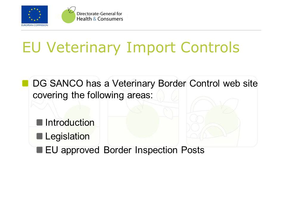 EU Veterinary Import Controls DG SANCO has a Veterinary Border Control web site covering the following areas: Introduction Legislation EU approved Border Inspection Posts