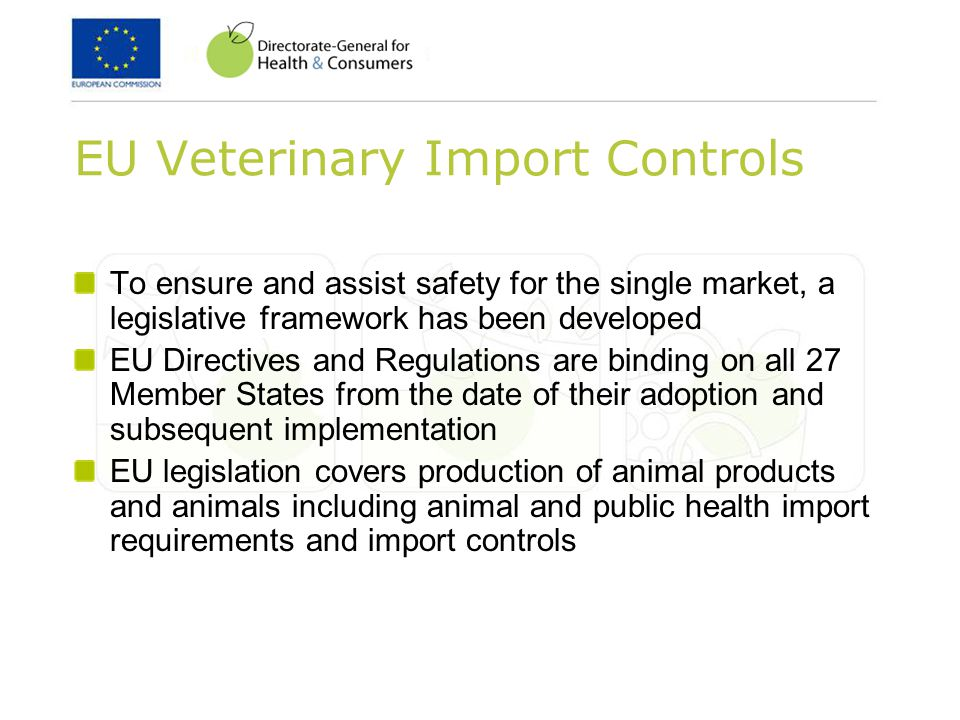 EU Veterinary Import Controls To ensure and assist safety for the single market, a legislative framework has been developed EU Directives and Regulations are binding on all 27 Member States from the date of their adoption and subsequent implementation EU legislation covers production of animal products and animals including animal and public health import requirements and import controls