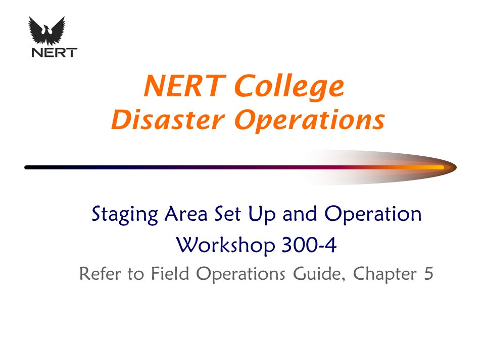 Staging Area Set Up and Operation Workshop Refer to Field Operations Guide, Chapter 5 NERT College Disaster Operations