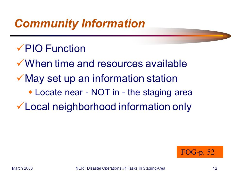 March 2008NERT Disaster Operations #4-Tasks in Staging Area12 Community Information PIO Function When time and resources available May set up an information station  Locate near - NOT in - the staging area Local neighborhood information only FOG-p.