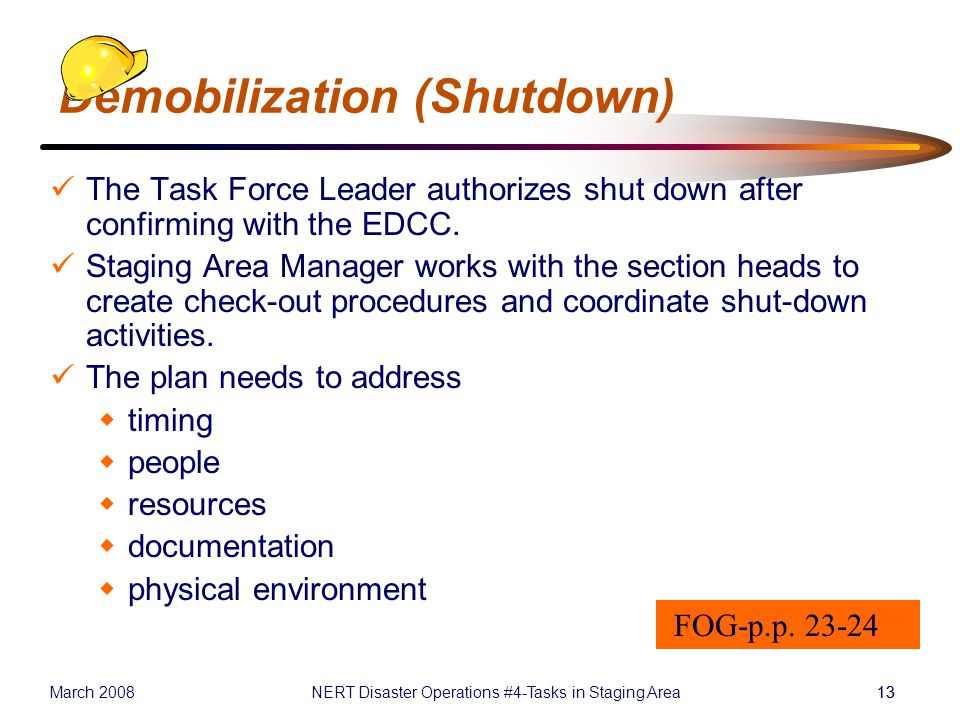 March 2008NERT Disaster Operations #4-Tasks in Staging Area13 Demobilization (Shutdown) The Task Force Leader authorizes shut down after confirming with the EDCC.