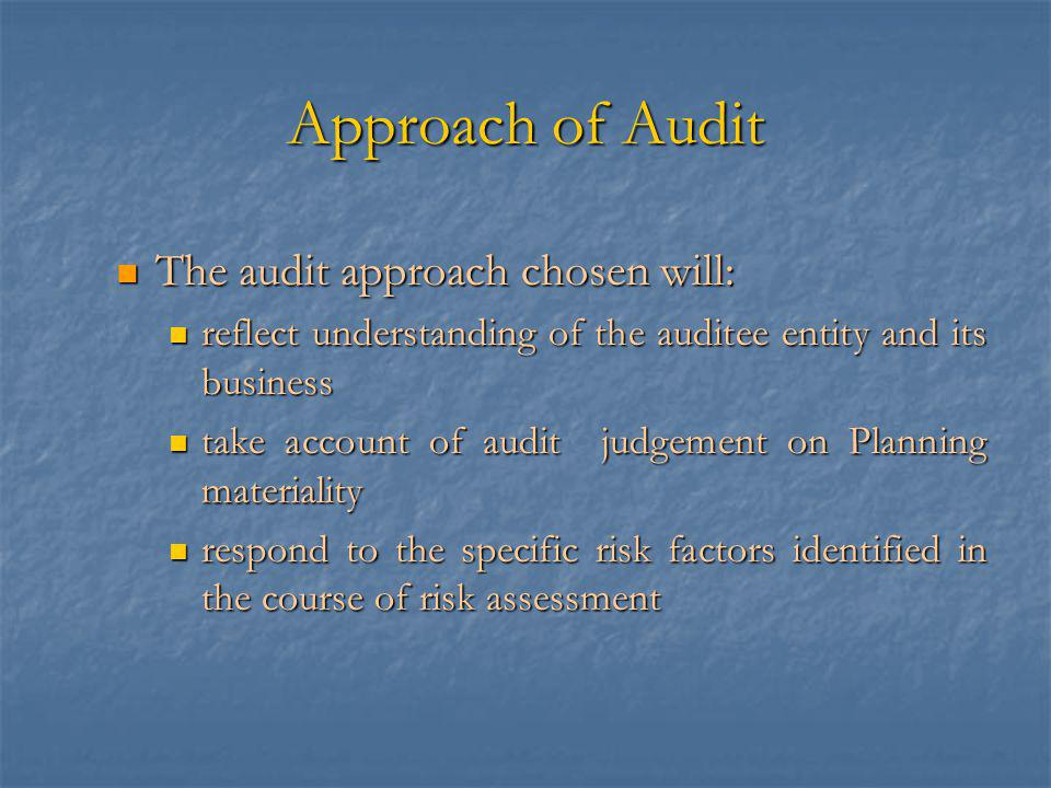 Approach of Audit The audit approach chosen will: The audit approach chosen will: reflect understanding of the auditee entity and its business reflect understanding of the auditee entity and its business take account of audit judgement on Planning materiality take account of audit judgement on Planning materiality respond to the specific risk factors identified in the course of risk assessment respond to the specific risk factors identified in the course of risk assessment
