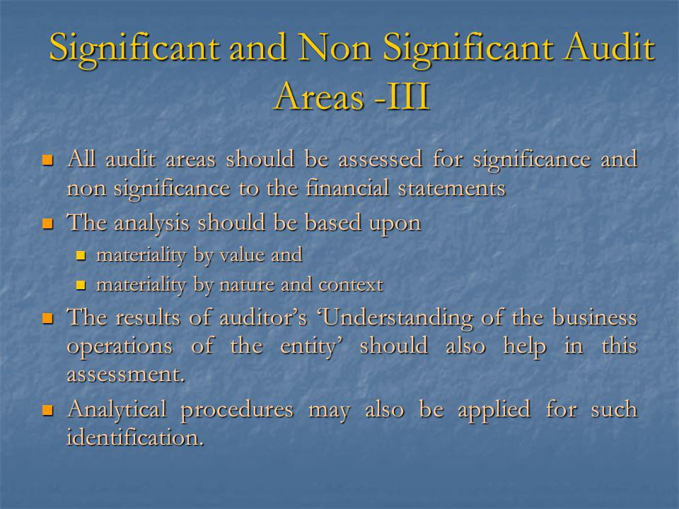 Significant and Non Significant Audit Areas -III All audit areas should be assessed for significance and non significance to the financial statements All audit areas should be assessed for significance and non significance to the financial statements The analysis should be based upon The analysis should be based upon materiality by value and materiality by value and materiality by nature and context materiality by nature and context The results of auditor's 'Understanding of the business operations of the entity' should also help in this assessment.