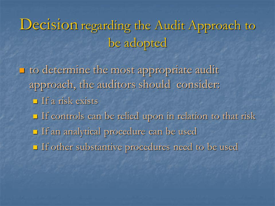 Decision regarding the Audit Approach to be adopted to determine the most appropriate audit approach, the auditors should consider: to determine the most appropriate audit approach, the auditors should consider: If a risk exists If a risk exists If controls can be relied upon in relation to that risk If controls can be relied upon in relation to that risk If an analytical procedure can be used If an analytical procedure can be used If other substantive procedures need to be used If other substantive procedures need to be used