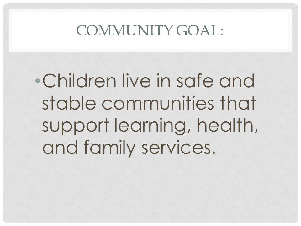 COMMUNITY GOAL: Children live in safe and stable communities that support learning, health, and family services.